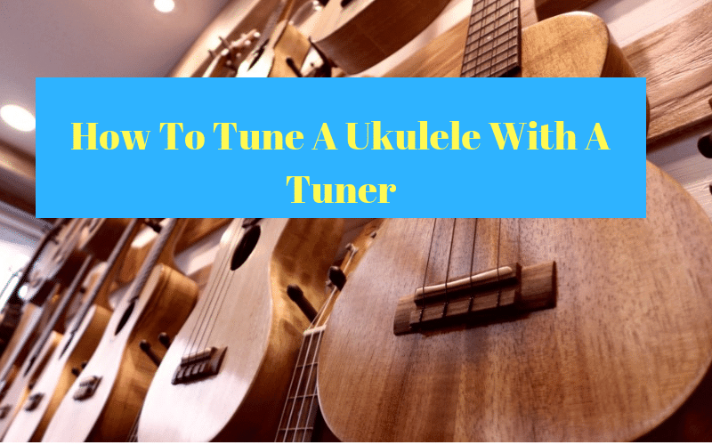 How To Tune A Ukulele With A Tuner